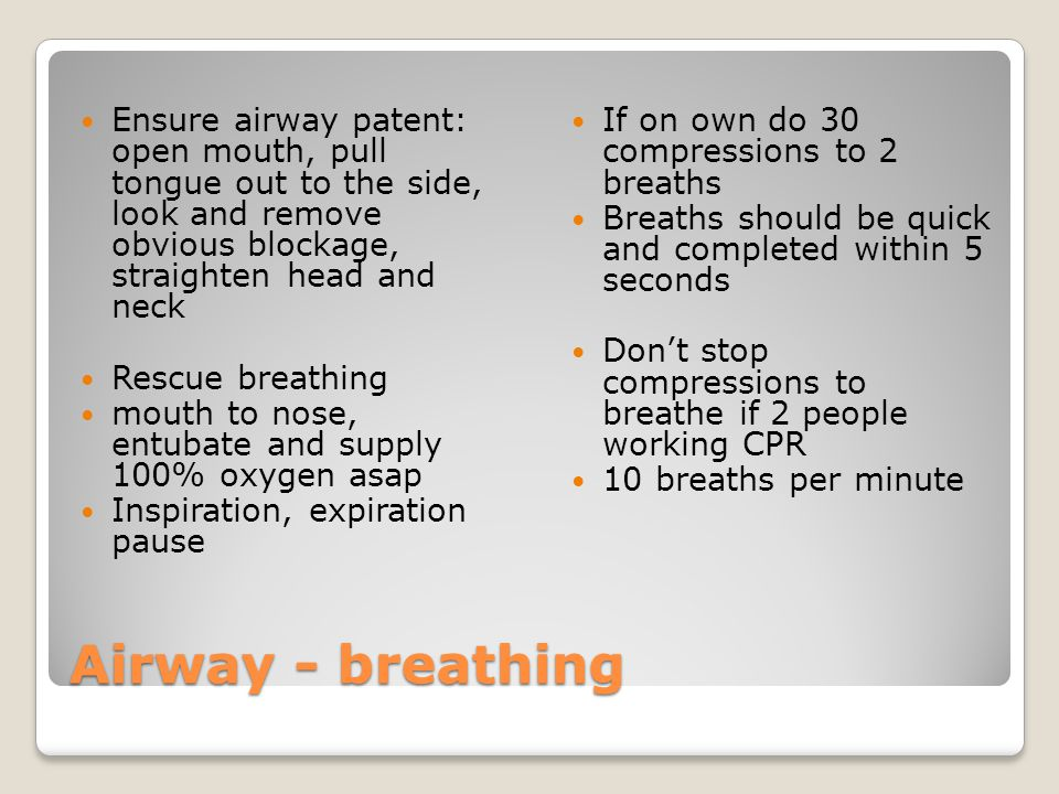 Airway - breathing Ensure airway patent: open mouth, pull tongue out to the side, look and remove obvious blockage, straighten head and neck Rescue breathing mouth to nose, entubate and supply 100% oxygen asap Inspiration, expiration pause If on own do 30 compressions to 2 breaths Breaths should be quick and completed within 5 seconds Don't stop compressions to breathe if 2 people working CPR 10 breaths per minute