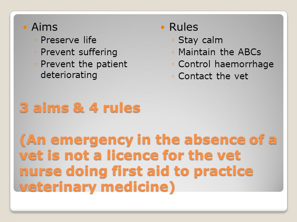 3 aims & 4 rules (An emergency in the absence of a vet is not a licence for the vet nurse doing first aid to practice veterinary medicine) Aims ◦Preserve life ◦Prevent suffering ◦Prevent the patient deteriorating Rules ◦Stay calm ◦Maintain the ABCs ◦Control haemorrhage ◦Contact the vet