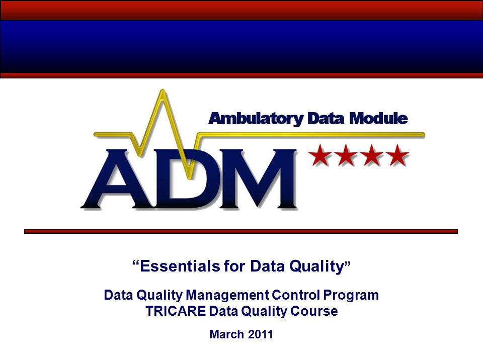 Essentials for Data Quality Data Quality Management Control Program TRICARE Data Quality Course March 2011