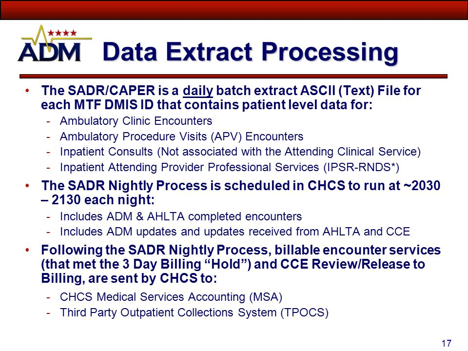 16 Encounter Data Extracts DATA ELEMENTSADRCAPERBILLING HIPAA standard data elements: Injury Related Cause Codes Geographic Location of Injury (Motor Vehicle Accidents) Pregnancy Related (and associated elements) HIPAA Provider Taxonomy No Yes No Yes ICD-9 Diagnosis Code (1-4)Yes ICD-9 Diagnosis Code (5-10)NoYes Diagnosis Code Priority (Links Procedure to Dx 1, 2, 3 and/or 4)Yes CPT/HCPCS Codes 1-4Yes CPT /HCPCS Codes 5+NoYes CPT/HCPCS Code Units of Service (per CPT Code)NoYes CPT/HCPCS Code Modifiers (up to 3 – per CPT Code)NoYes E&M (CPT) CodeYes Additional E&M Codes (up to 2 Additional E&M Codes)NoYes Additional Secondary ProvidersYes Workload Flag (COUNT or NON-COUNT)NoYesN/A Source System Indicator (ADM or CHCS II)Yes N/A