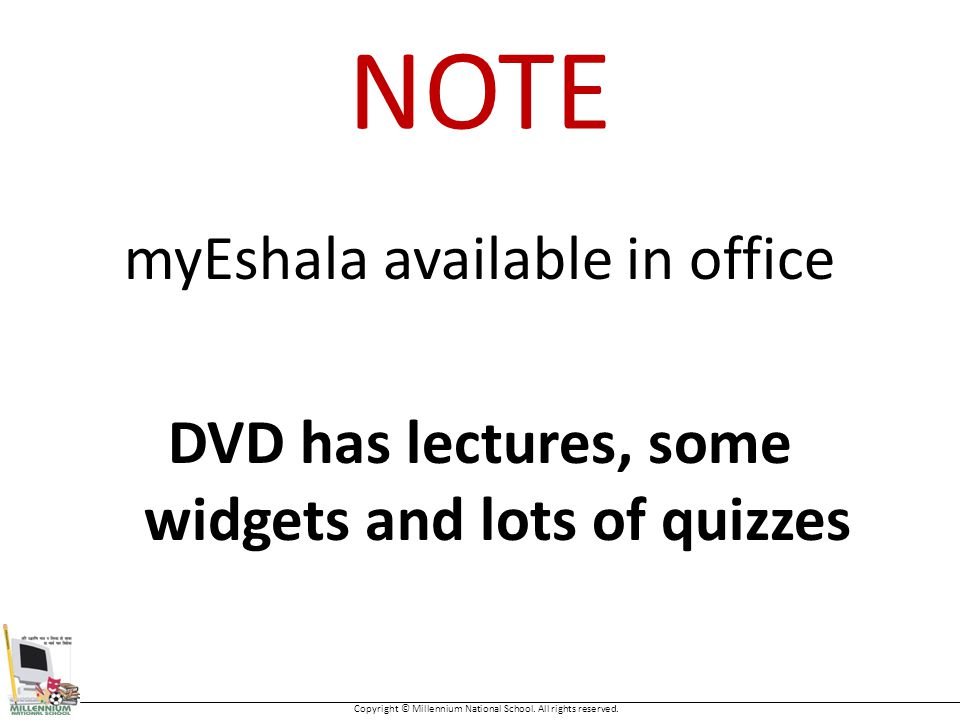 NOTE myEshala available in office DVD has lectures, some widgets and lots of quizzes Copyright © Millennium National School.