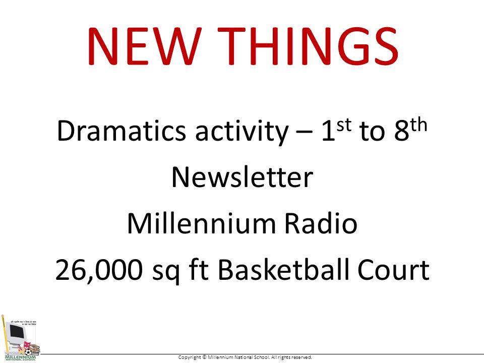 NEW THINGS Dramatics activity – 1 st to 8 th Newsletter Millennium Radio 26,000 sq ft Basketball Court Copyright © Millennium National School.