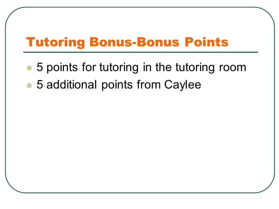 Tutoring Bonus-Bonus Points 5 points for tutoring in the tutoring room 5 additional points from Caylee