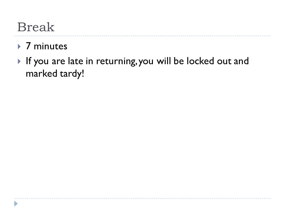 Break  7 minutes  If you are late in returning, you will be locked out and marked tardy!