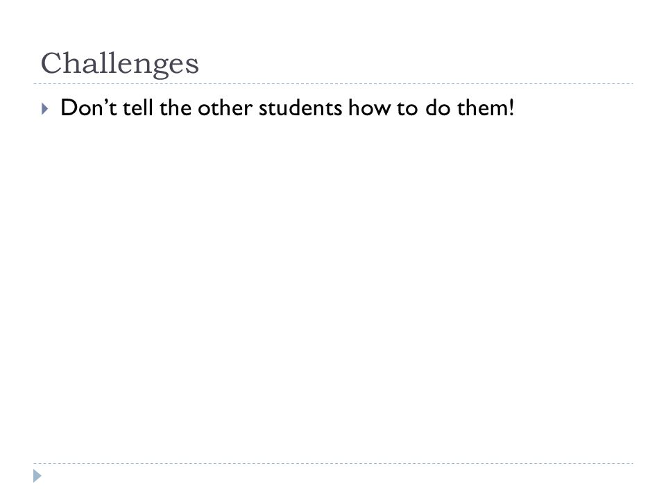 Challenges  Don't tell the other students how to do them!