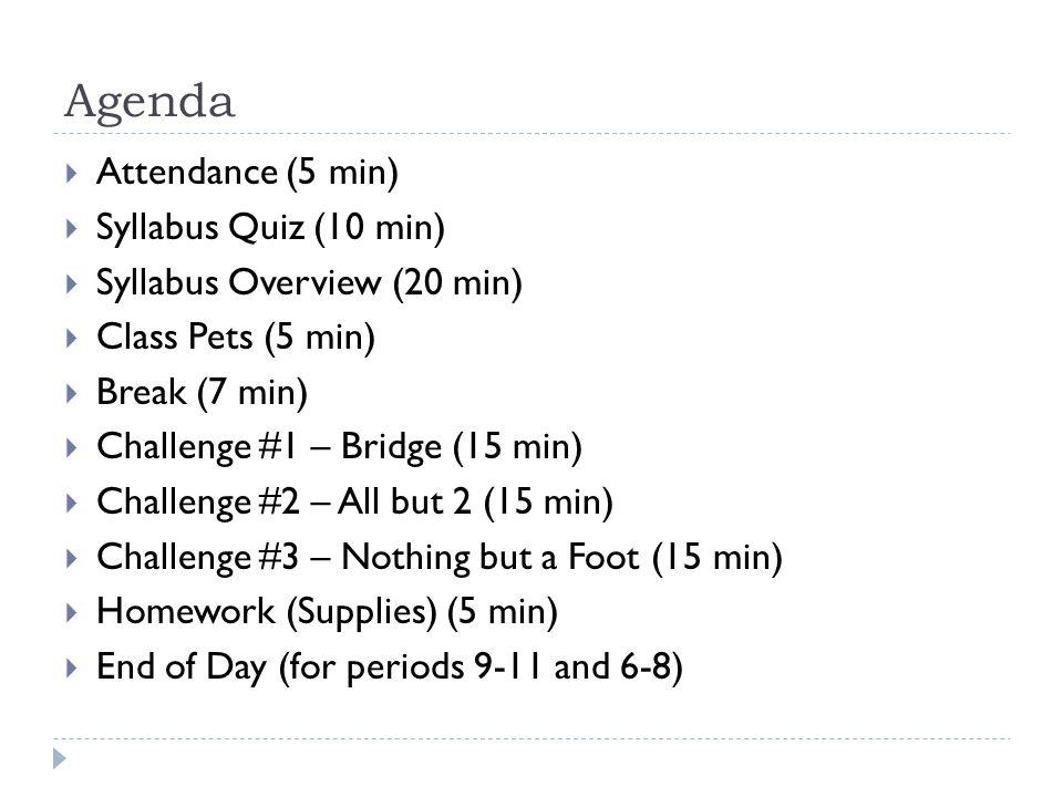 Agenda  Attendance (5 min)  Syllabus Quiz (10 min)  Syllabus Overview (20 min)  Class Pets (5 min)  Break (7 min)  Challenge #1 – Bridge (15 min)  Challenge #2 – All but 2 (15 min)  Challenge #3 – Nothing but a Foot (15 min)  Homework (Supplies) (5 min)  End of Day (for periods 9-11 and 6-8)