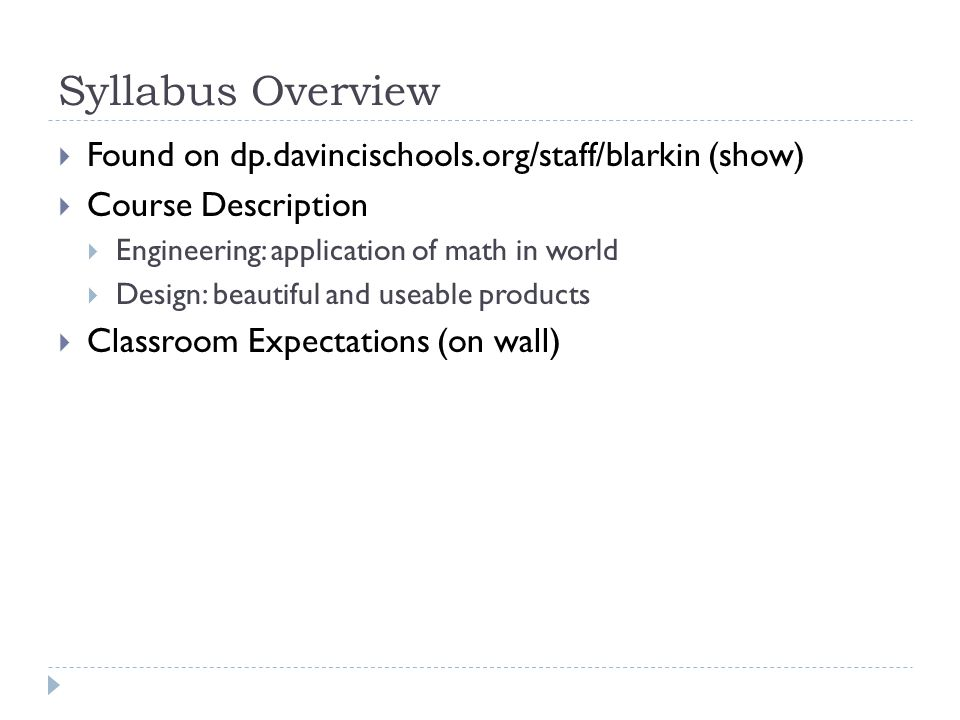 Syllabus Overview  Found on dp.davincischools.org/staff/blarkin (show)  Course Description  Engineering: application of math in world  Design: beautiful and useable products  Classroom Expectations (on wall)