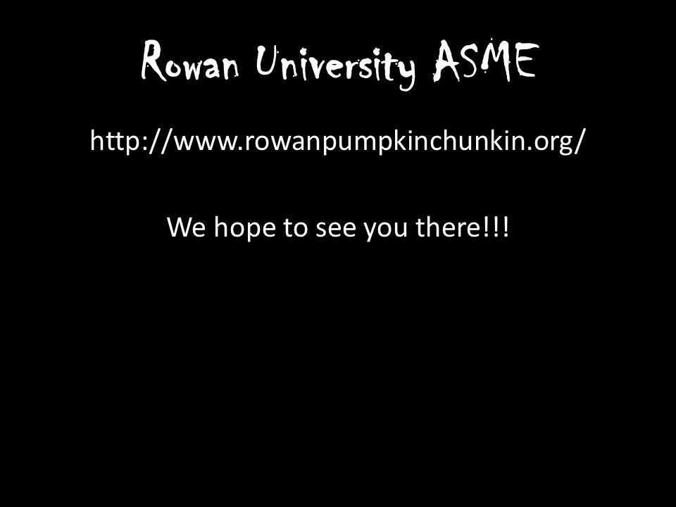 Rowan University ASME http://www.rowanpumpkinchunkin.org/ We hope to see you there!!!