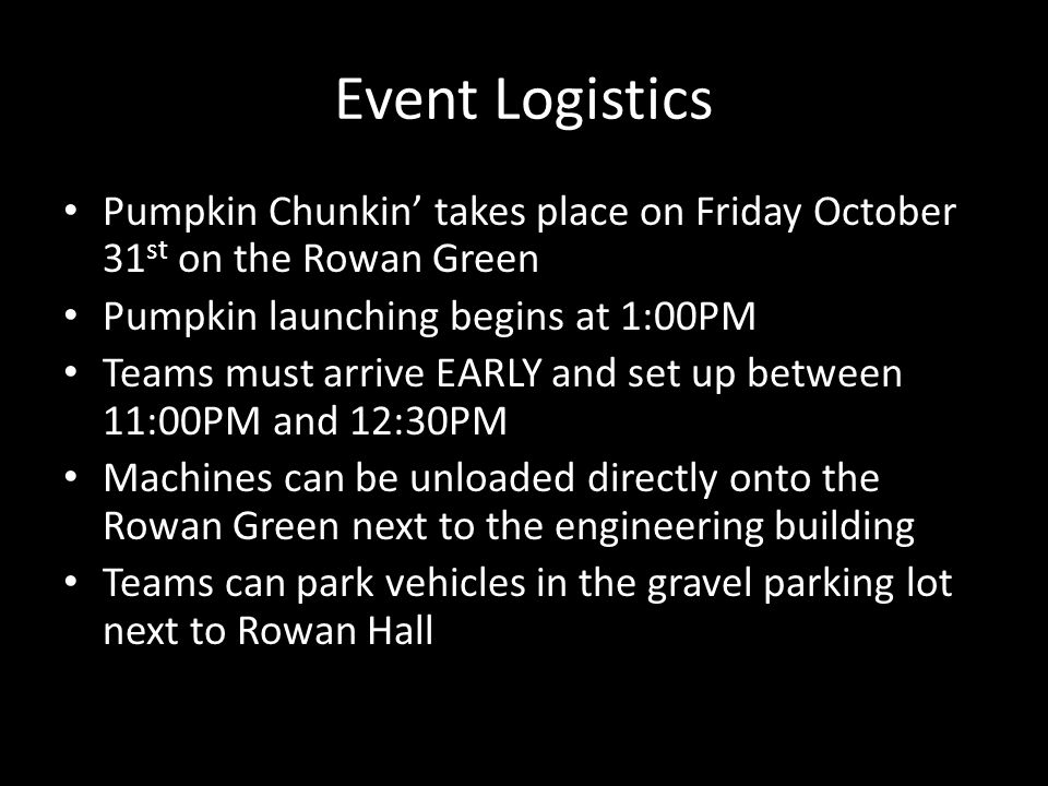 Event Logistics Pumpkin Chunkin' takes place on Friday October 31 st on the Rowan Green Pumpkin launching begins at 1:00PM Teams must arrive EARLY and set up between 11:00PM and 12:30PM Machines can be unloaded directly onto the Rowan Green next to the engineering building Teams can park vehicles in the gravel parking lot next to Rowan Hall