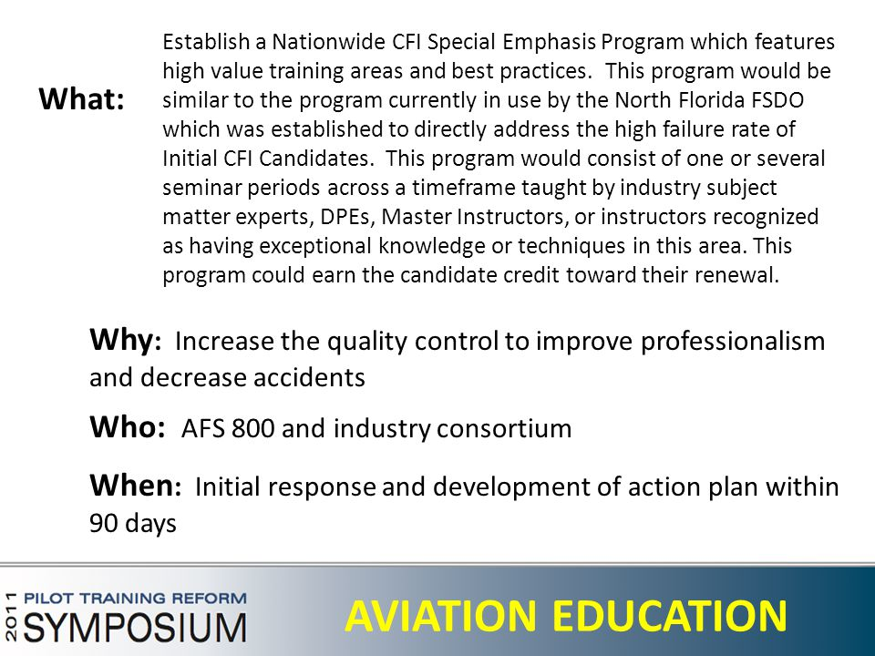 27 AVIATION EDUCATION What: Who: AFS 800 and industry consortium When : Initial response and development of action plan within 90 days Why : Increase the quality control to improve professionalism and decrease accidents Establish a Nationwide CFI Special Emphasis Program which features high value training areas and best practices.