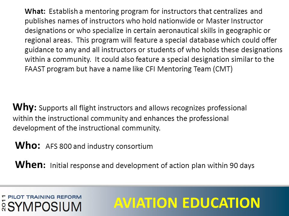 28 AVIATION EDUCATION What: Establish a mentoring program for instructors that centralizes and publishes names of instructors who hold nationwide or Master Instructor designations or who specialize in certain aeronautical skills in geographic or regional areas.