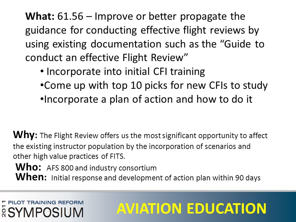 29 AVIATION EDUCATION What: 61.56 – Improve or better propagate the guidance for conducting effective flight reviews by using existing documentation such as the Guide to conduct an effective Flight Review Incorporate into initial CFI training Come up with top 10 picks for new CFIs to study Incorporate a plan of action and how to do it Why : The Flight Review offers us the most significant opportunity to affect the existing instructor population by the incorporation of scenarios and other high value practices of FITS.