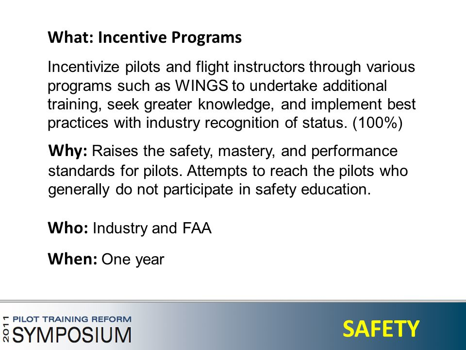 3 SAFETY What: Incentive Programs Incentivize pilots and flight instructors through various programs such as WINGS to undertake additional training, seek greater knowledge, and implement best practices with industry recognition of status.