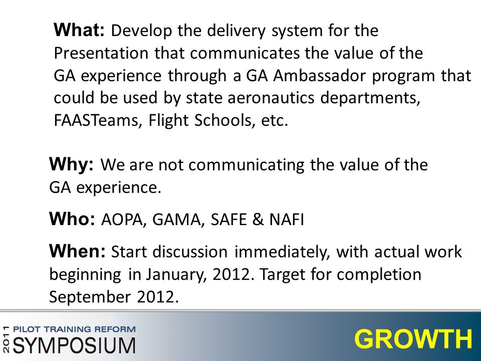 7 GROWTH What: Develop the delivery system for the Presentation that communicates the value of the GA experience through a GA Ambassador program that could be used by state aeronautics departments, FAASTeams, Flight Schools, etc.