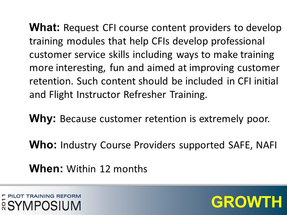 9 GROWTH What: Request CFI course content providers to develop training modules that help CFIs develop professional customer service skills including ways to make training more interesting, fun and aimed at improving customer retention.