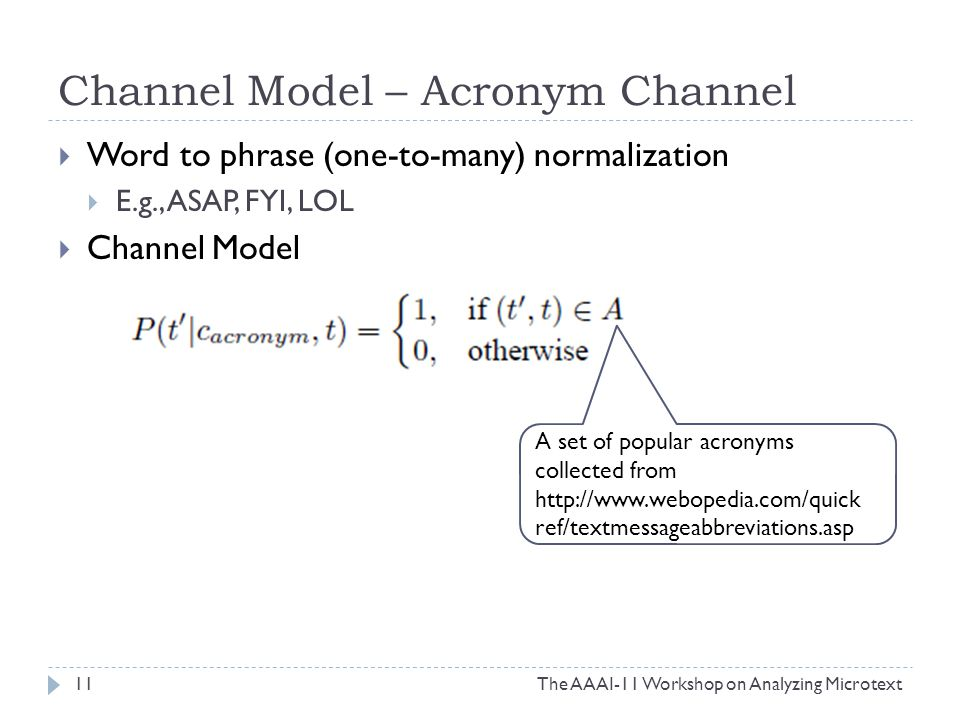 Channel Model – Acronym Channel The AAAI-11 Workshop on Analyzing Microtext11  Word to phrase (one-to-many) normalization  E.g., ASAP, FYI, LOL  Channel Model A set of popular acronyms collected from http://www.webopedia.com/quick ref/textmessageabbreviations.asp