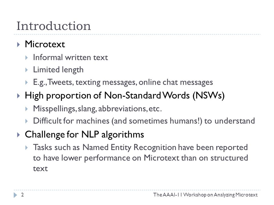Introduction  Microtext  Informal written text  Limited length  E.g., Tweets, texting messages, online chat messages  High proportion of Non-Standard Words (NSWs)  Misspellings, slang, abbreviations, etc.