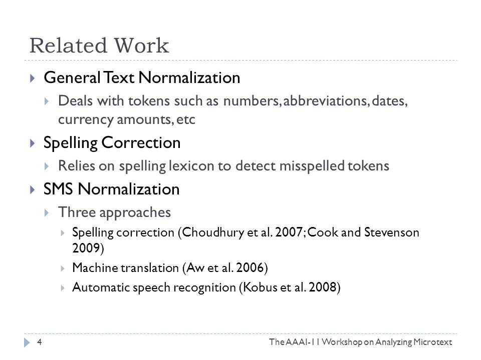 Related Work  General Text Normalization  Deals with tokens such as numbers, abbreviations, dates, currency amounts, etc  Spelling Correction  Relies on spelling lexicon to detect misspelled tokens  SMS Normalization  Three approaches  Spelling correction (Choudhury et al.