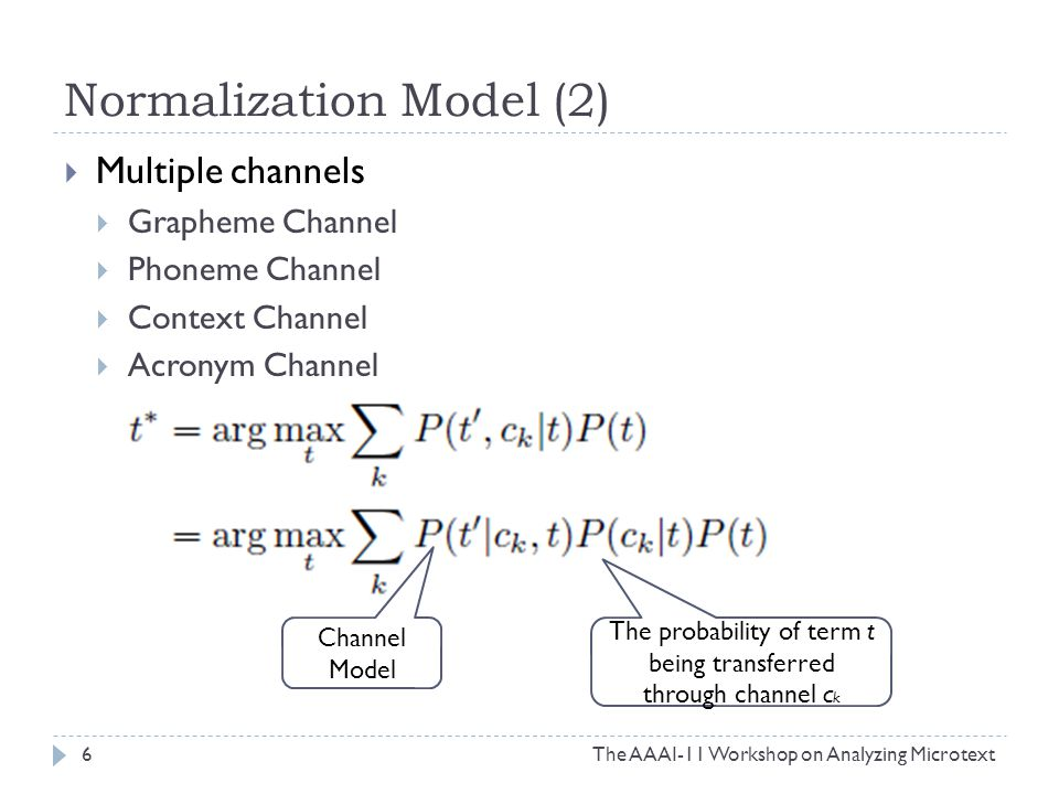 Normalization Model (2)  Multiple channels  Grapheme Channel  Phoneme Channel  Context Channel  Acronym Channel 6The AAAI-11 Workshop on Analyzing Microtext Channel Model The probability of term t being transferred through channel c k