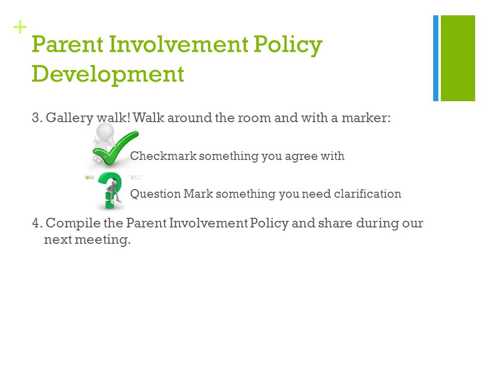 + Parent Involvement Policy Development 3. Gallery walk! Walk around the room and with a marker: Checkmark something you agree with Question Mark some