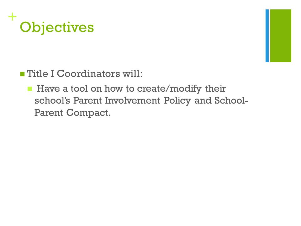 + Objectives Title I Coordinators will: Have a tool on how to create/modify their school's Parent Involvement Policy and School- Parent Compact.