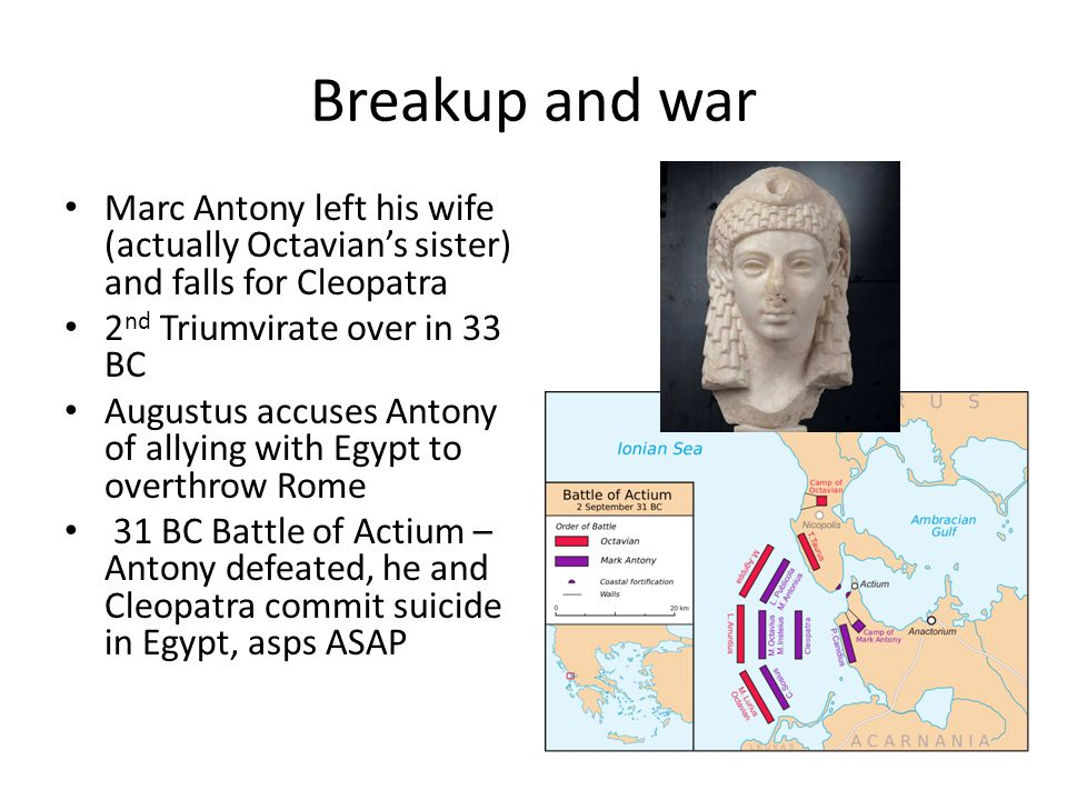 Breakup and war Marc Antony left his wife (actually Octavian's sister) and falls for Cleopatra 2 nd Triumvirate over in 33 BC Augustus accuses Antony of allying with Egypt to overthrow Rome 31 BC Battle of Actium – Antony defeated, he and Cleopatra commit suicide in Egypt, asps ASAP
