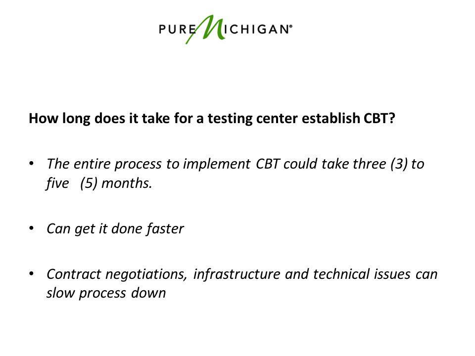 How long does it take for a testing center establish CBT? The entire process to implement CBT could take three (3) to five (5) months. Can get it done