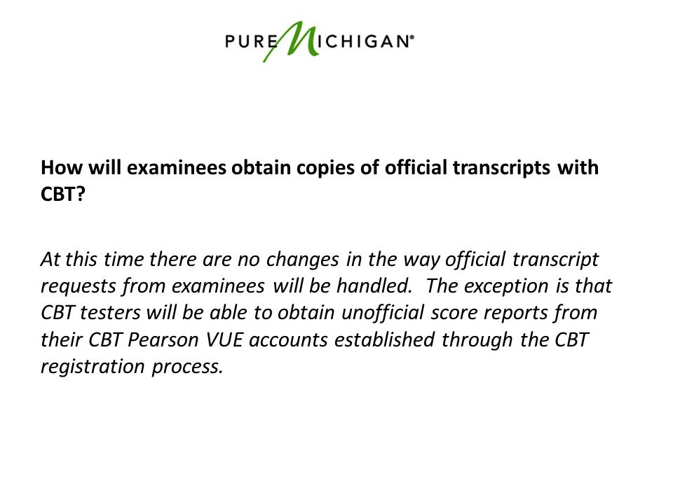 How will examinees obtain copies of official transcripts with CBT? At this time there are no changes in the way official transcript requests from exam