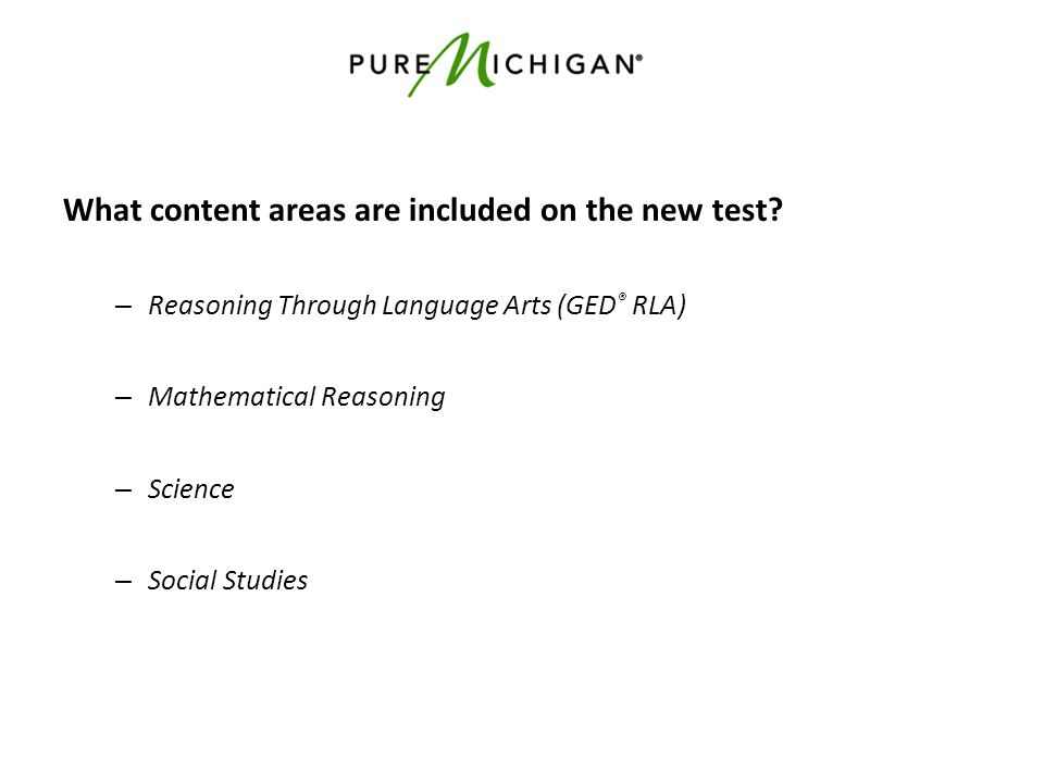 What content areas are included on the new test? – Reasoning Through Language Arts (GED ® RLA) – Mathematical Reasoning – Science – Social Studies