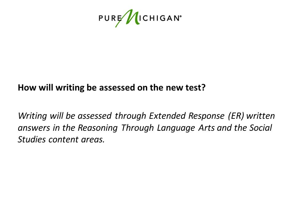 How will writing be assessed on the new test? Writing will be assessed through Extended Response (ER) written answers in the Reasoning Through Languag