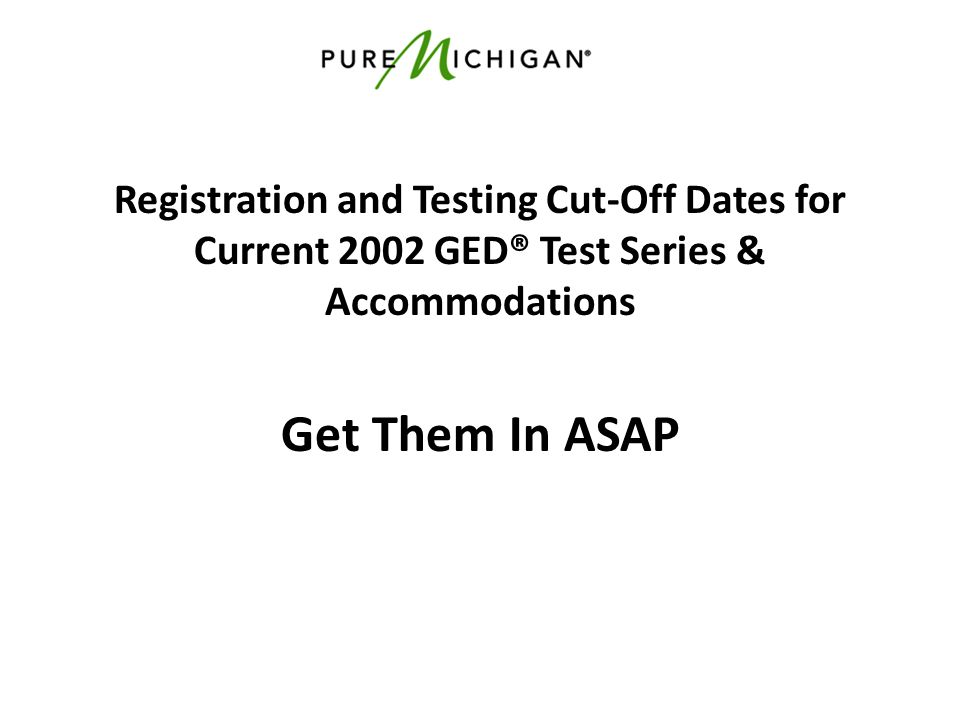 Registration and Testing Cut-Off Dates for Current 2002 GED® Test Series & Accommodations Get Them In ASAP