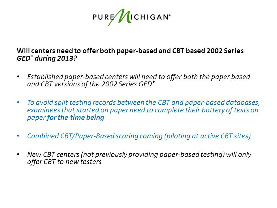 Will centers need to offer both paper-based and CBT based 2002 Series GED ® during 2013? Established paper-based centers will need to offer both the p