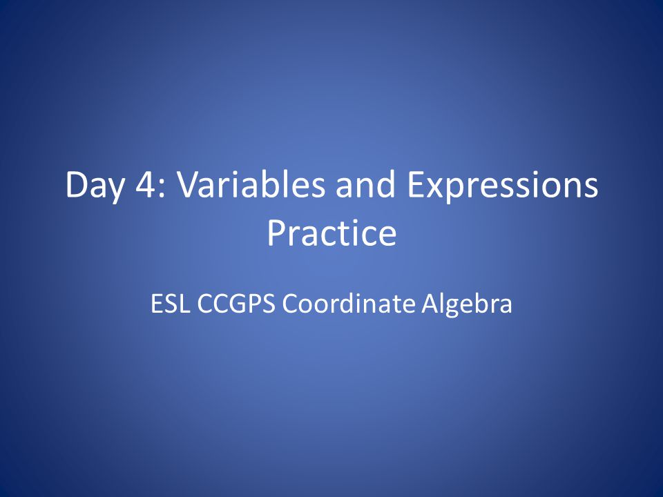 Day 4: Variables and Expressions Practice ESL CCGPS Coordinate Algebra