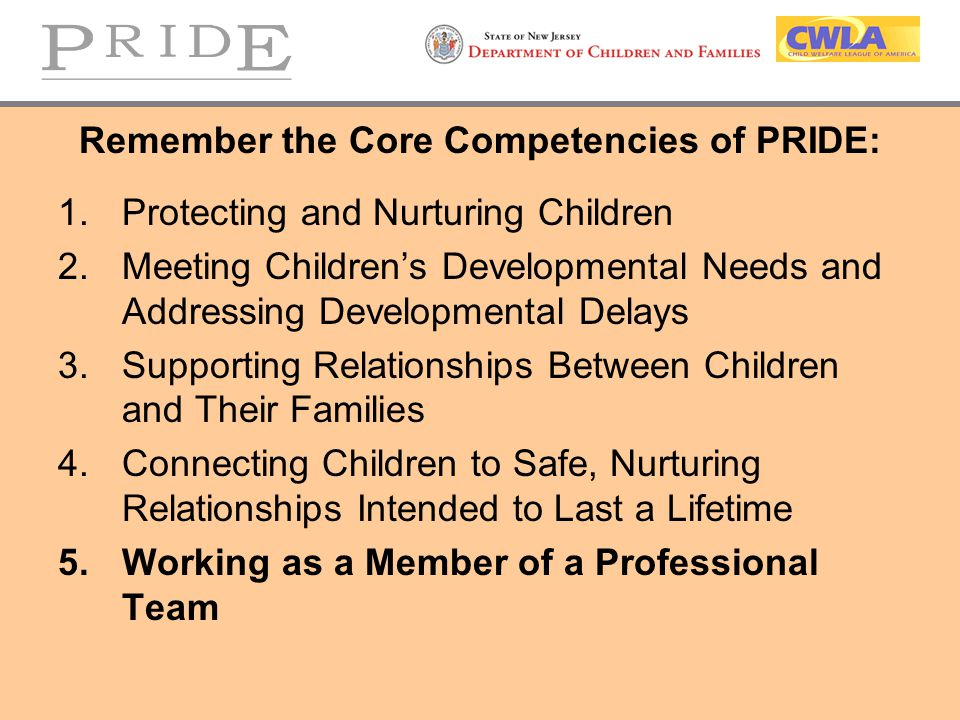 Remember the Core Competencies of PRIDE: 1.Protecting and Nurturing Children 2.Meeting Children's Developmental Needs and Addressing Developmental Delays 3.Supporting Relationships Between Children and Their Families 4.Connecting Children to Safe, Nurturing Relationships Intended to Last a Lifetime 5.Working as a Member of a Professional Team