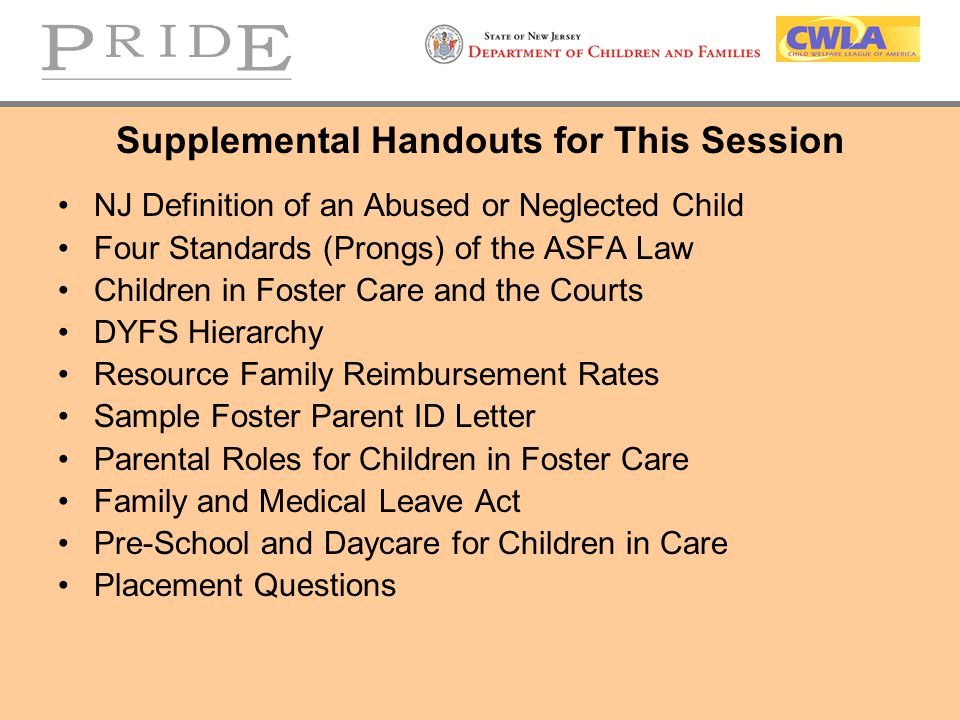 Supplemental Handouts for This Session NJ Definition of an Abused or Neglected Child Four Standards (Prongs) of the ASFA Law Children in Foster Care and the Courts DYFS Hierarchy Resource Family Reimbursement Rates Sample Foster Parent ID Letter Parental Roles for Children in Foster Care Family and Medical Leave Act Pre-School and Daycare for Children in Care Placement Questions
