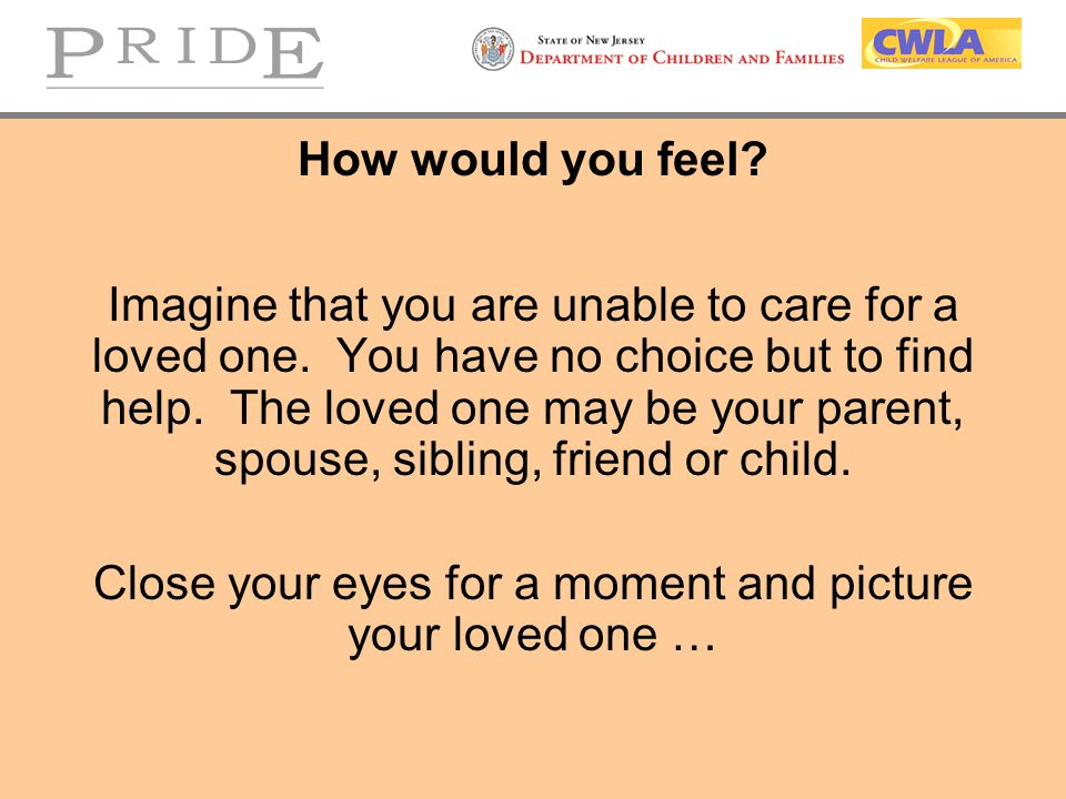 How would you feel.Imagine that you are unable to care for a loved one.