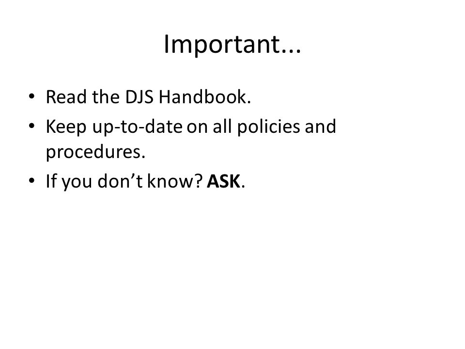 Important...Read the DJS Handbook. Keep up-to-date on all policies and procedures.