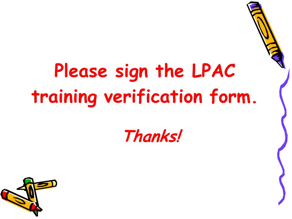 Please sign the LPAC training verification form. Thanks!