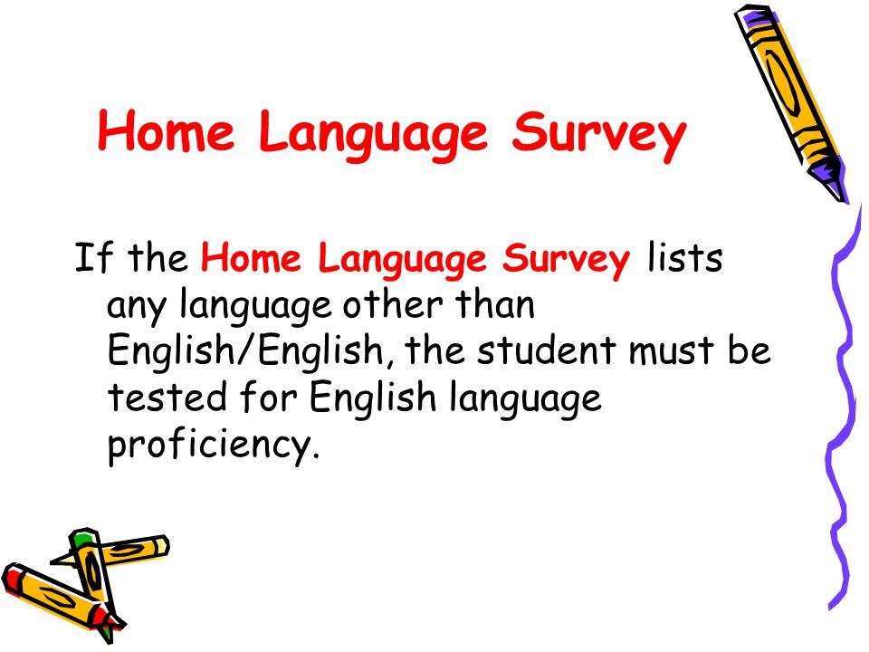 Home Language Survey If the Home Language Survey lists any language other than English/English, the student must be tested for English language proficiency.