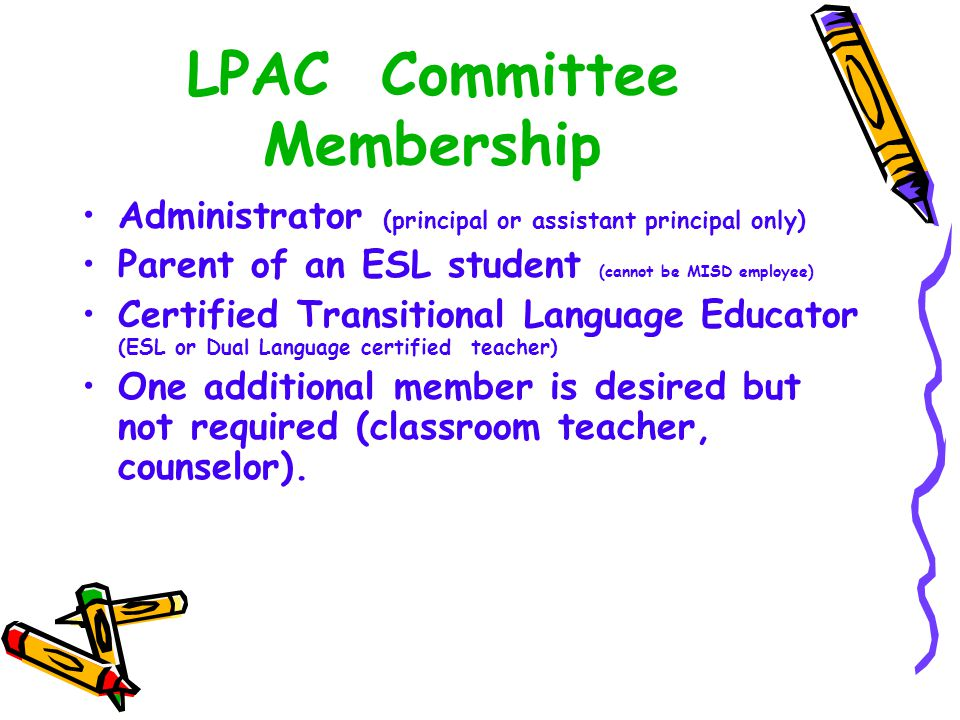 LPAC Committee Membership Administrator (principal or assistant principal only) Parent of an ESL student (cannot be MISD employee) Certified Transitional Language Educator (ESL or Dual Language certified teacher) One additional member is desired but not required (classroom teacher, counselor).