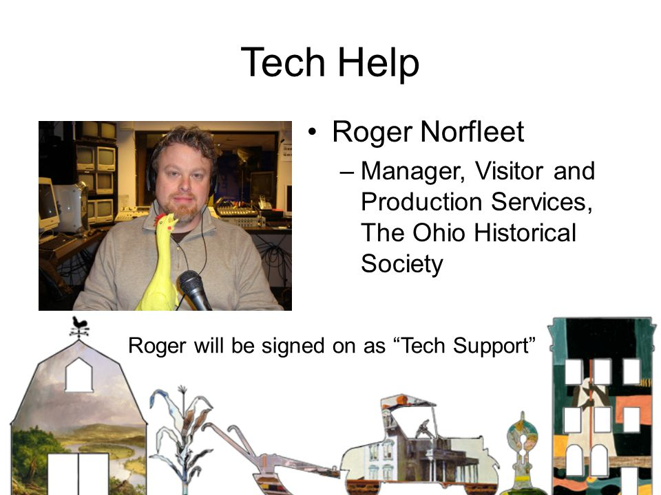 Tech Help Roger Norfleet –Manager, Visitor and Production Services, The Ohio Historical Society Roger will be signed on as Tech Support