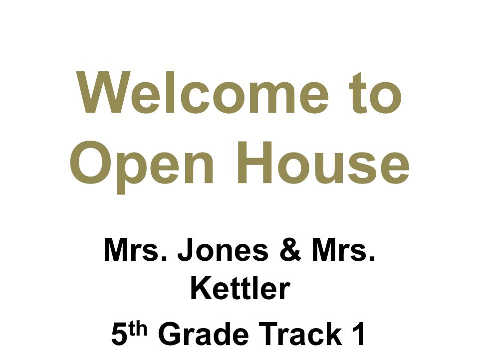 Mrs. Jones & Mrs. Kettler 5 th Grade Track 1 2012-13 Welcome to Open House