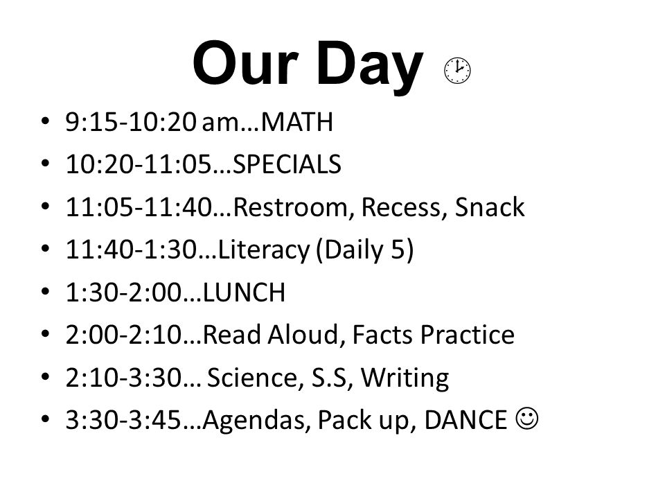 Our Day  9:15-10:20 am…MATH 10:20-11:05…SPECIALS 11:05-11:40…Restroom, Recess, Snack 11:40-1:30…Literacy (Daily 5) 1:30-2:00…LUNCH 2:00-2:10…Read Aloud, Facts Practice 2:10-3:30… Science, S.S, Writing 3:30-3:45…Agendas, Pack up, DANCE