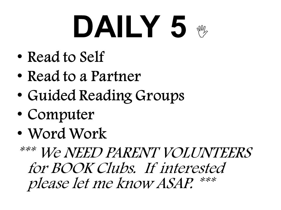 DAILY 5  Read to Self Read to a Partner Guided Reading Groups Computer Word Work *** We NEED PARENT VOLUNTEERS for BOOK Clubs.