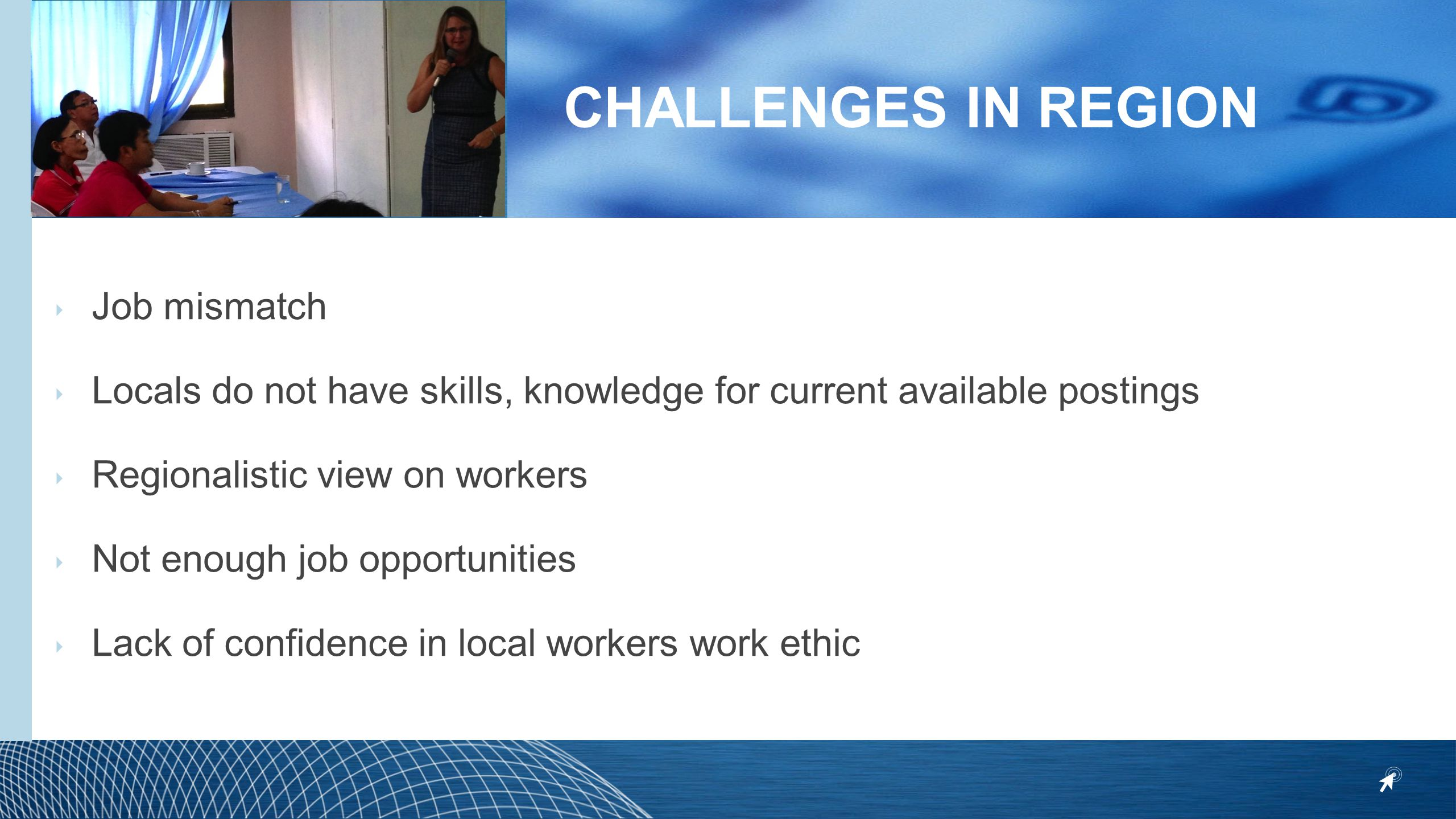 CHALLENGES IN REGION ‣ Job mismatch ‣ Locals do not have skills, knowledge for current available postings ‣ Regionalistic view on workers ‣ Not enough