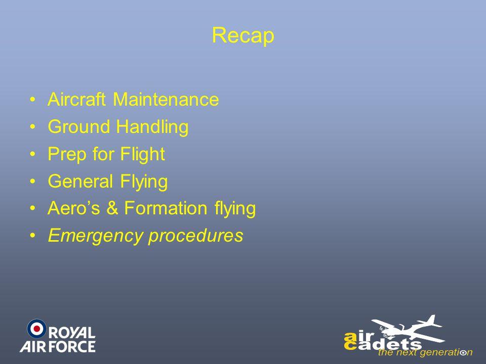 Recap Aircraft Maintenance Ground Handling Prep for Flight General Flying Aero's & Formation flying Emergency procedures
