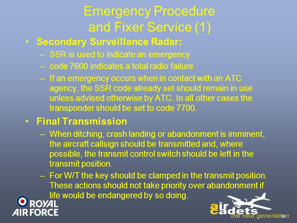 Emergency Procedure and Fixer Service (1) Secondary Surveillance Radar: –SSR is used to indicate an emergency –code 7600 indicates a total radio failure –If an emergency occurs when in contact with an ATC agency, the SSR code already set should remain in use unless advised otherwise by ATC.