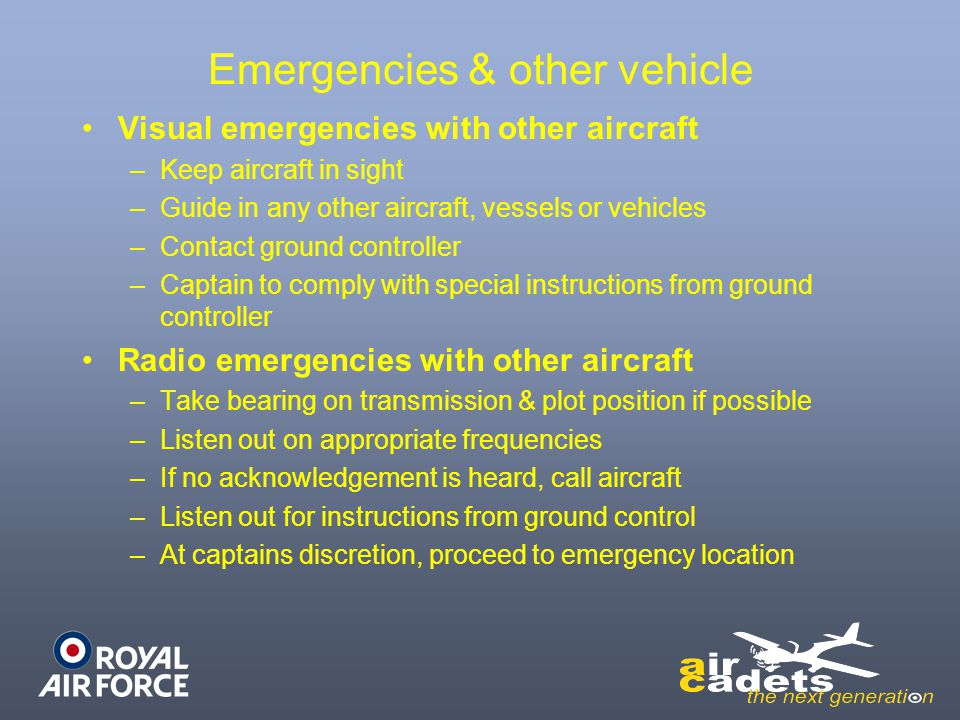 Emergencies & other vehicle Visual emergencies with other aircraft –Keep aircraft in sight –Guide in any other aircraft, vessels or vehicles –Contact ground controller –Captain to comply with special instructions from ground controller Radio emergencies with other aircraft –Take bearing on transmission & plot position if possible –Listen out on appropriate frequencies –If no acknowledgement is heard, call aircraft –Listen out for instructions from ground control –At captains discretion, proceed to emergency location