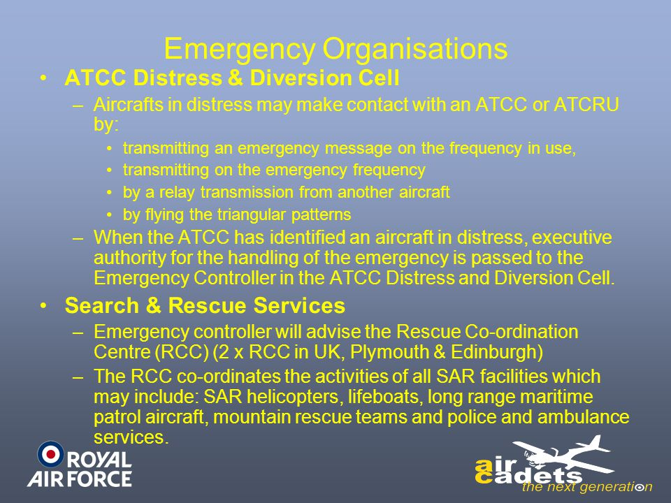 Emergency Organisations ATCC Distress & Diversion Cell –Aircrafts in distress may make contact with an ATCC or ATCRU by: transmitting an emergency message on the frequency in use, transmitting on the emergency frequency by a relay transmission from another aircraft by flying the triangular patterns –When the ATCC has identified an aircraft in distress, executive authority for the handling of the emergency is passed to the Emergency Controller in the ATCC Distress and Diversion Cell.