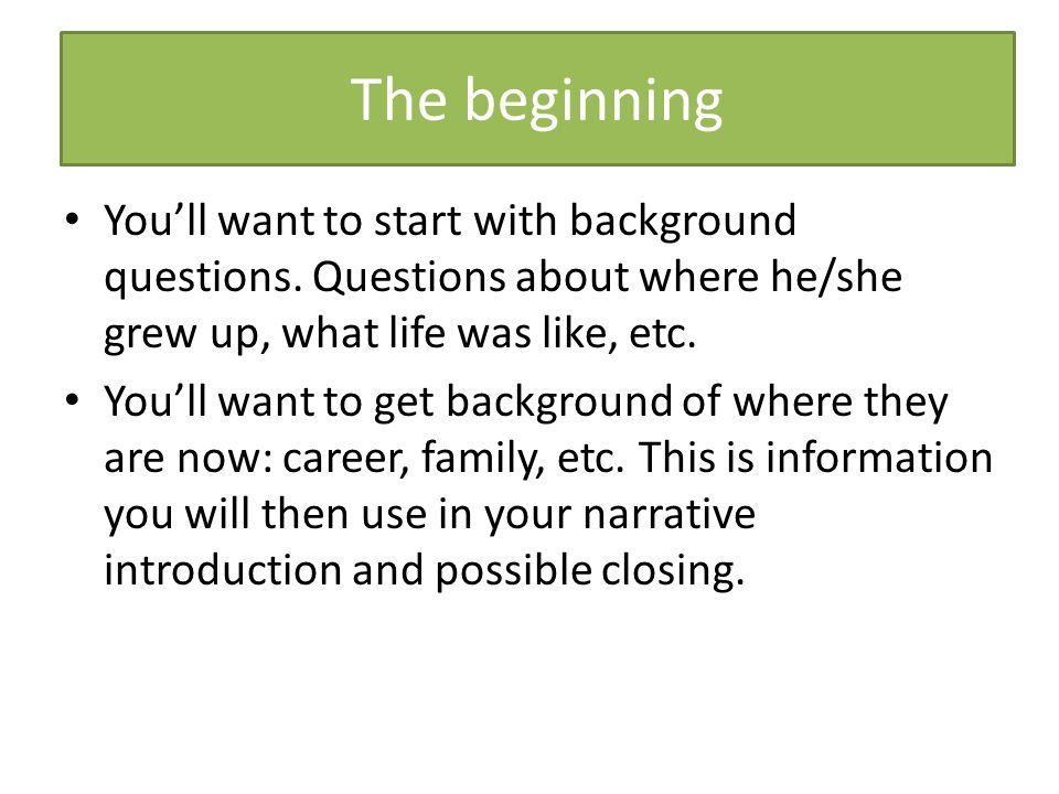 The beginning You'll want to start with background questions. Questions about where he/she grew up, what life was like, etc. You'll want to get backgr